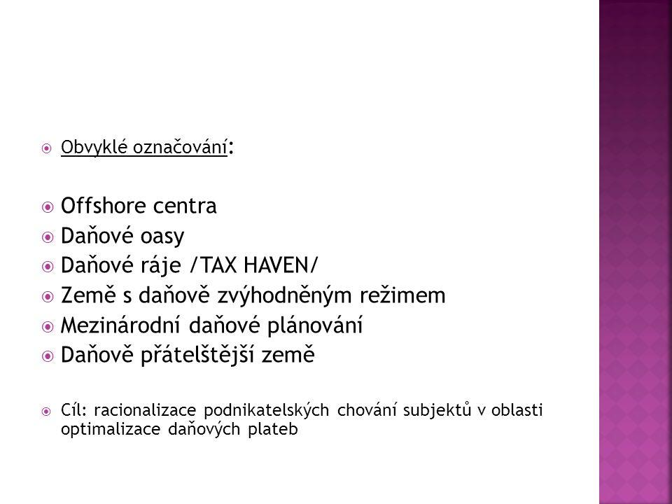  Obvyklé označování :  Offshore centra  Daňové oasy  Daňové ráje /TAX HAVEN/  Země s daňově zvýhodněným režimem  Mezinárodní daňové plánování  Daňově přátelštější země  Cíl: racionalizace podnikatelských chování subjektů v oblasti optimalizace daňových plateb