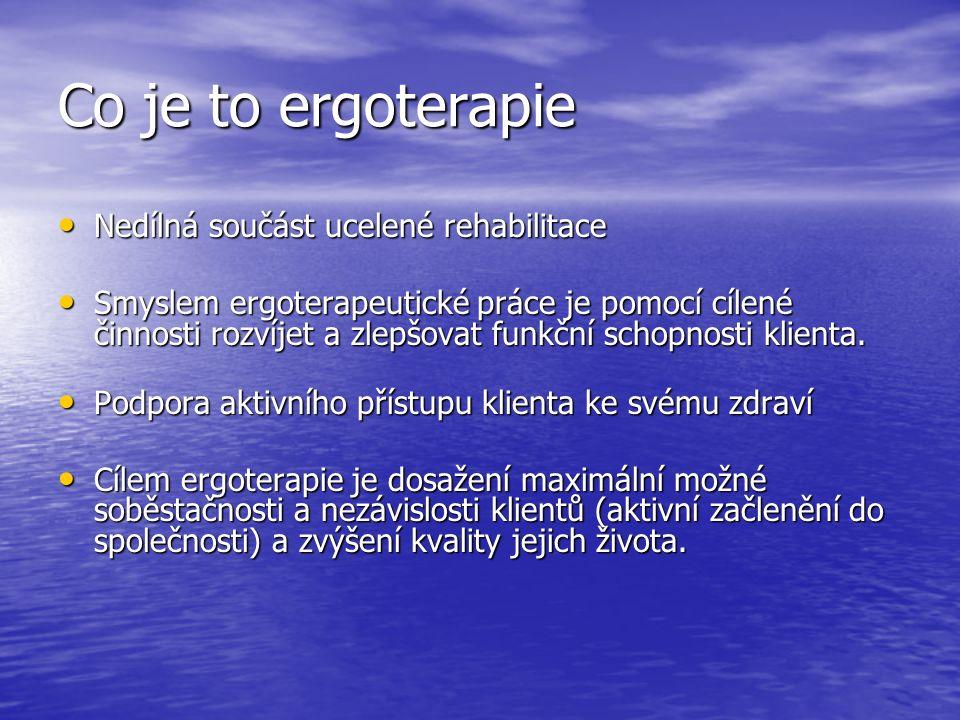 Co je to ergoterapie Nedílná součást ucelené rehabilitace Nedílná součást ucelené rehabilitace Smyslem ergoterapeutické práce je pomocí cílené činnosti rozvíjet a zlepšovat funkční schopnosti klienta.