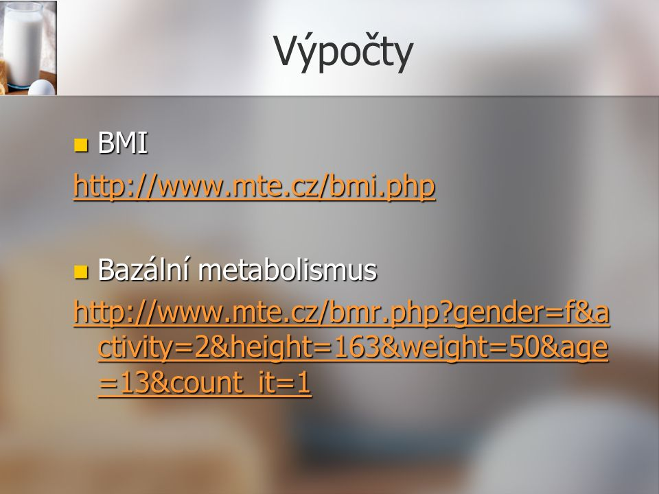 Výpočty BMI BMI http://www.mte.cz/bmi.php Bazální metabolismus Bazální metabolismus http://www.mte.cz/bmr.php gender=f&a ctivity=2&height=163&weight=50&age =13&count_it=1 http://www.mte.cz/bmr.php gender=f&a ctivity=2&height=163&weight=50&age =13&count_it=1