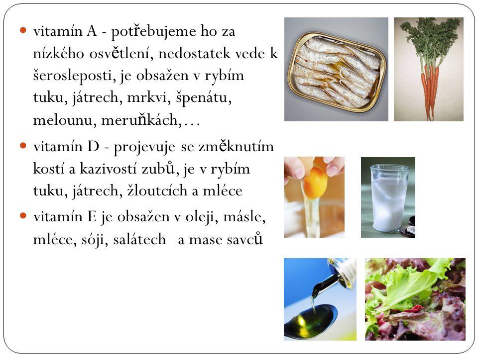 vitamín A - pot ř ebujeme ho za nízkého osv ě tlení, nedostatek vede k šerosleposti, je obsažen v rybím tuku, játrech, mrkvi, špenátu, melounu, meru ň kách,… vitamín D - projevuje se zm ě knutím kostí a kazivostí zub ů, je v rybím tuku, játrech, žloutcích a mléce vitamín E je obsažen v oleji, másle, mléce, sóji, salátech a mase savc ů