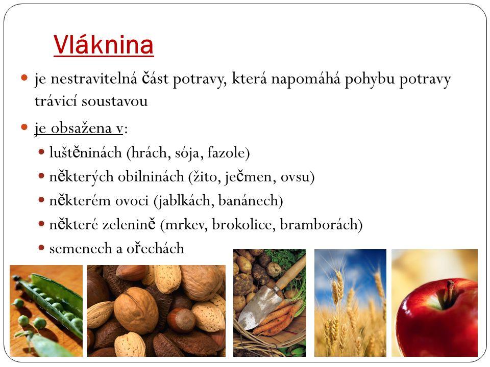 Vláknina je nestravitelná č ást potravy, která napomáhá pohybu potravy trávicí soustavou je obsažena v: lušt ě ninách (hrách, sója, fazole) n ě kterých obilninách (žito, je č men, ovsu) n ě kterém ovoci (jablkách, banánech) n ě které zelenin ě (mrkev, brokolice, bramborách) semenech a o ř echách