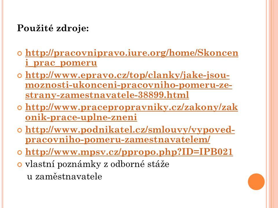 Použité zdroje: http://pracovnipravo.iure.org/home/Skoncen i_prac_pomeru http://www.epravo.cz/top/clanky/jake-jsou- moznosti-ukonceni-pracovniho-pomeru-ze- strany-zamestnavatele-38899.html http://www.pracepropravniky.cz/zakony/zak onik-prace-uplne-zneni http://www.podnikatel.cz/smlouvy/vypoved- pracovniho-pomeru-zamestnavatelem/ http://www.mpsv.cz/ppropo.php?ID=IPB021 vlastní poznámky z odborné stáže u zaměstnavatele