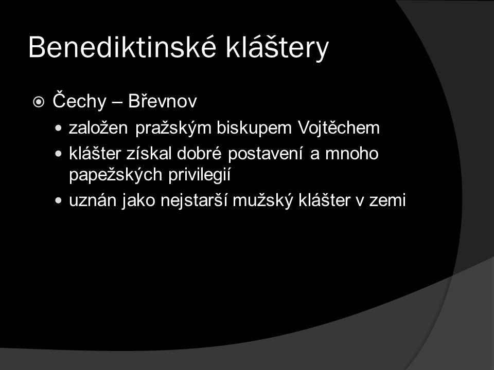 Benediktinské kláštery  Čechy – Břevnov založen pražským biskupem Vojtěchem klášter získal dobré postavení a mnoho papežských privilegií uznán jako nejstarší mužský klášter v zemi