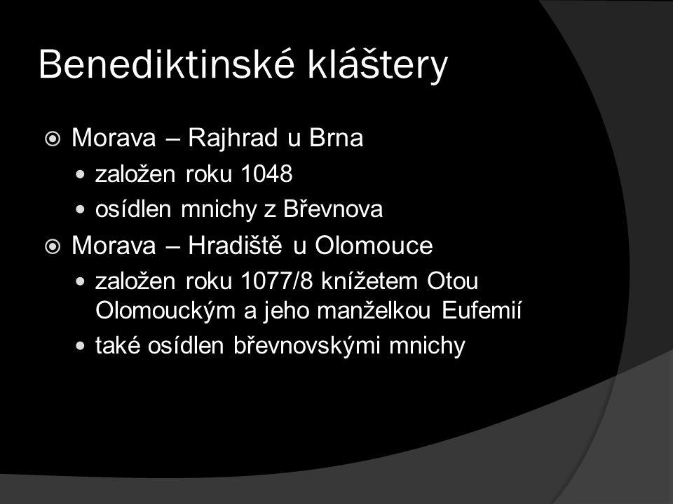 Benediktinské kláštery  Morava – Rajhrad u Brna založen roku 1048 osídlen mnichy z Břevnova  Morava – Hradiště u Olomouce založen roku 1077/8 knížetem Otou Olomouckým a jeho manželkou Eufemií také osídlen břevnovskými mnichy