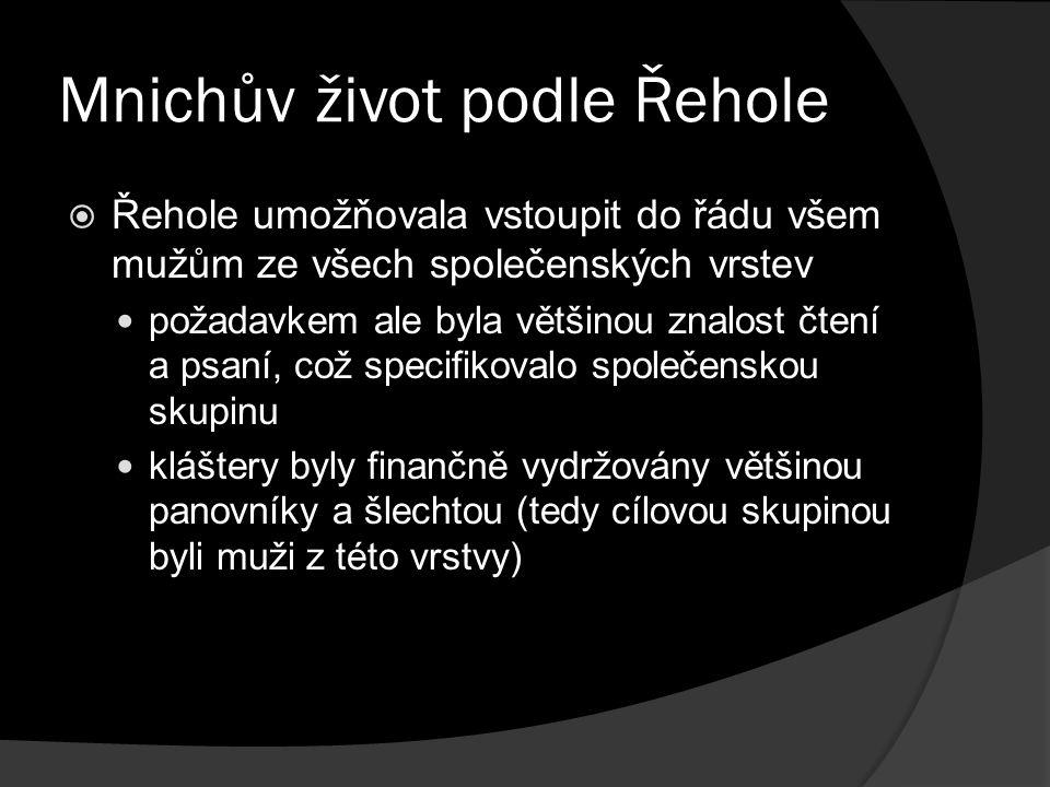 Mnichův život podle Řehole  Řehole umožňovala vstoupit do řádu všem mužům ze všech společenských vrstev požadavkem ale byla většinou znalost čtení a psaní, což specifikovalo společenskou skupinu kláštery byly finančně vydržovány většinou panovníky a šlechtou (tedy cílovou skupinou byli muži z této vrstvy)