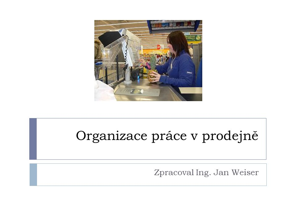 Organizace práce v prodejně Zpracoval Ing. Jan Weiser