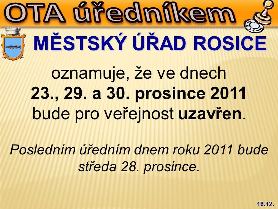 16.12. MĚSTSKÝ ÚŘAD ROSICE oznamuje, že ve dnech 23., 29. a 30. prosince 2011 bude pro veřejnost uzavřen. Posledním úředním dnem roku 2011 bude středa