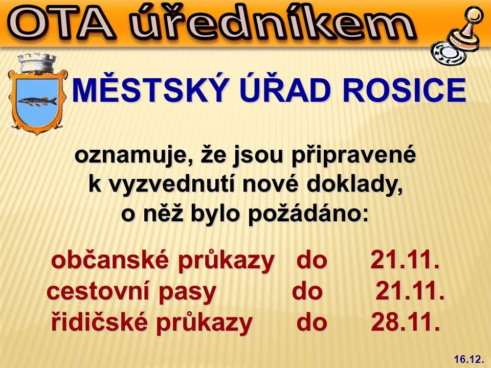 16.12. MĚSTSKÝ ÚŘAD ROSICE MĚSTSKÝ ÚŘAD ROSICE oznamuje, že jsou připravené k vyzvednutí nové doklady, o něž bylo požádáno: občanské průkazydo 21.11.