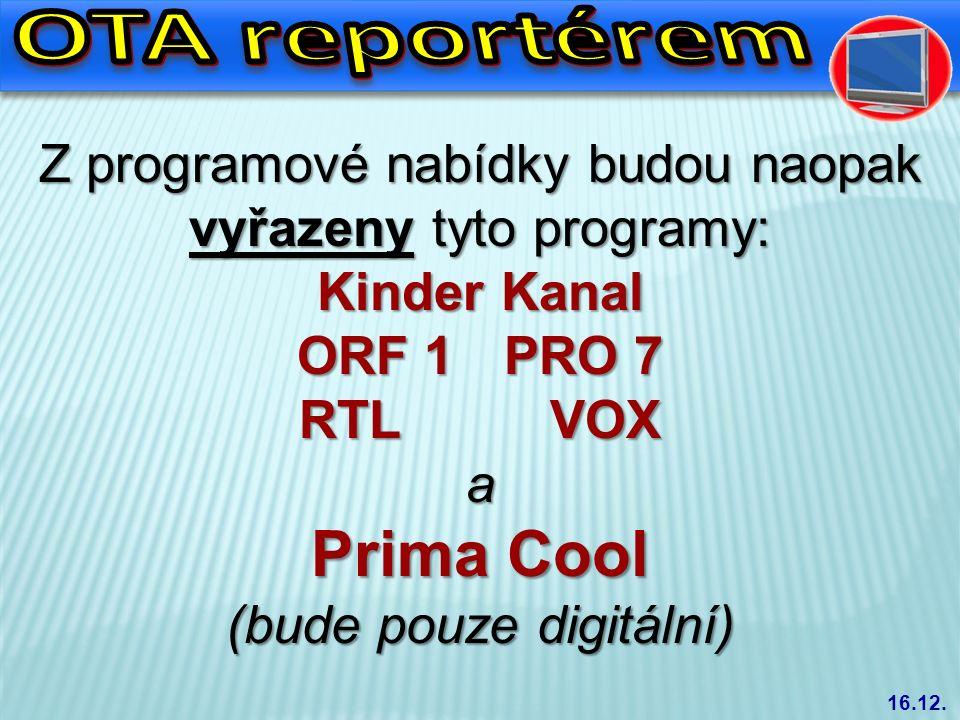 Z programové nabídky budou naopak vyřazeny tyto programy: Kinder Kanal ORF 1 PRO 7 RTL VOX a Prima Cool (bude pouze digitální) 16.12.
