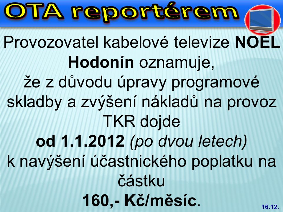 Provozovatel kabelové televize NOEL Hodonín oznamuje, že z důvodu úpravy programové skladby a zvýšení nákladů na provoz TKR dojde od 1.1.2012 (po dvou letech) k navýšení účastnického poplatku na částku 160,- Kč/měsíc.