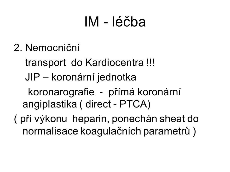 IM - léčba 2. Nemocniční transport do Kardiocentra !!! JIP – koronární jednotka koronarografie - přímá koronární angiplastika ( direct - PTCA) ( při v