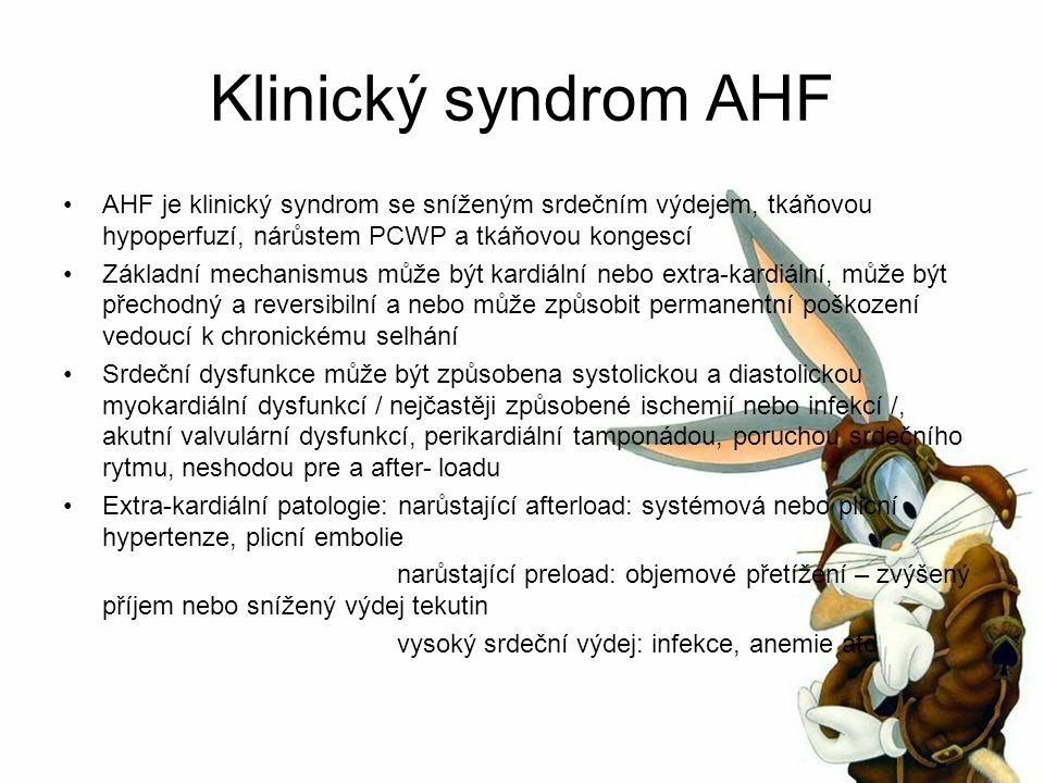 Klinický syndrom AHF AHF je klinický syndrom se sníženým srdečním výdejem, tkáňovou hypoperfuzí, nárůstem PCWP a tkáňovou kongescí Základní mechanismus může být kardiální nebo extra-kardiální, může být přechodný a reversibilní a nebo může způsobit permanentní poškození vedoucí k chronickému selhání Srdeční dysfunkce může být způsobena systolickou a diastolickou myokardiální dysfunkcí / nejčastěji způsobené ischemií nebo infekcí /, akutní valvulární dysfunkcí, perikardiální tamponádou, poruchou srdečního rytmu, neshodou pre a after- loadu Extra-kardiální patologie: narůstající afterload: systémová nebo plicní hypertenze, plicní embolie narůstající preload: objemové přetížení – zvýšený příjem nebo snížený výdej tekutin vysoký srdeční výdej: infekce, anemie atd