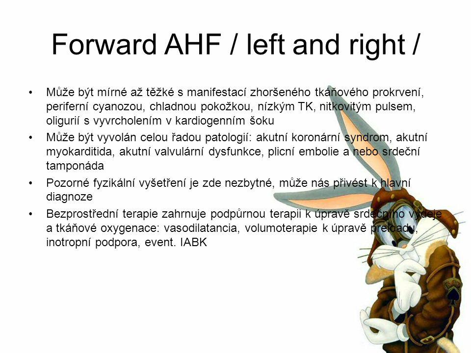 Forward AHF / left and right / Může být mírné až těžké s manifestací zhoršeného tkáňového prokrvení, periferní cyanozou, chladnou pokožkou, nízkým TK, nitkovitým pulsem, oligurií s vyvrcholením v kardiogenním šoku Může být vyvolán celou řadou patologií: akutní koronární syndrom, akutní myokarditida, akutní valvulární dysfunkce, plicní embolie a nebo srdeční tamponáda Pozorné fyzikální vyšetření je zde nezbytné, může nás přivést k hlavní diagnoze Bezprostřední terapie zahrnuje podpůrnou terapii k úpravě srdečního výdeje a tkáňové oxygenace: vasodilatancia, volumoterapie k úpravě preloadu, inotropní podpora, event.