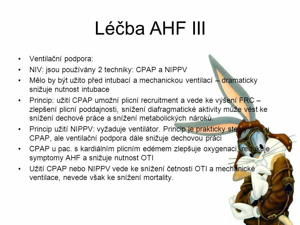 Léčba AHF III Ventilační podpora: NIV: jsou používány 2 techniky: CPAP a NIPPV Mělo by být užito před intubací a mechanickou ventilací – dramaticky snižuje nutnost intubace Princip: užití CPAP umožní plicní recruitment a vede ke výšení FRC – zlepšení plicní poddajnosti, snížení diafragmatické aktivity může vést ke snížení dechové práce a snížení metabolických nároků.
