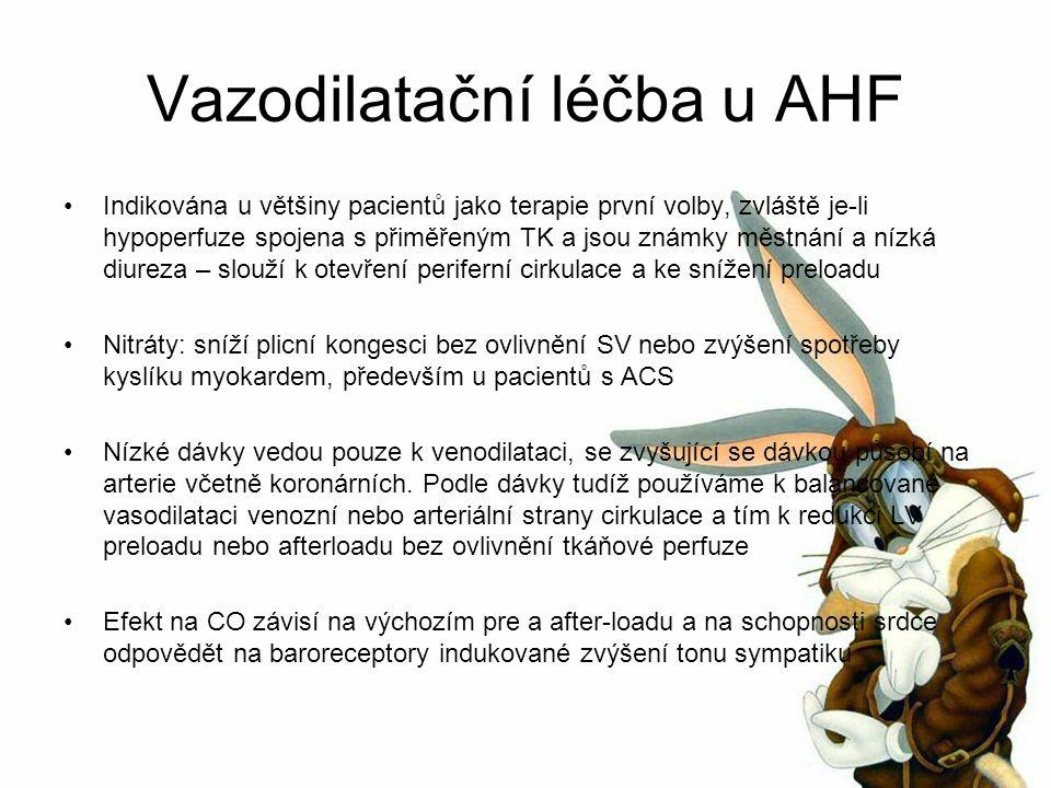 Vazodilatační léčba u AHF Indikována u většiny pacientů jako terapie první volby, zvláště je-li hypoperfuze spojena s přiměřeným TK a jsou známky městnání a nízká diureza – slouží k otevření periferní cirkulace a ke snížení preloadu Nitráty: sníží plicní kongesci bez ovlivnění SV nebo zvýšení spotřeby kyslíku myokardem, především u pacientů s ACS Nízké dávky vedou pouze k venodilataci, se zvyšující se dávkou působí na arterie včetně koronárních.