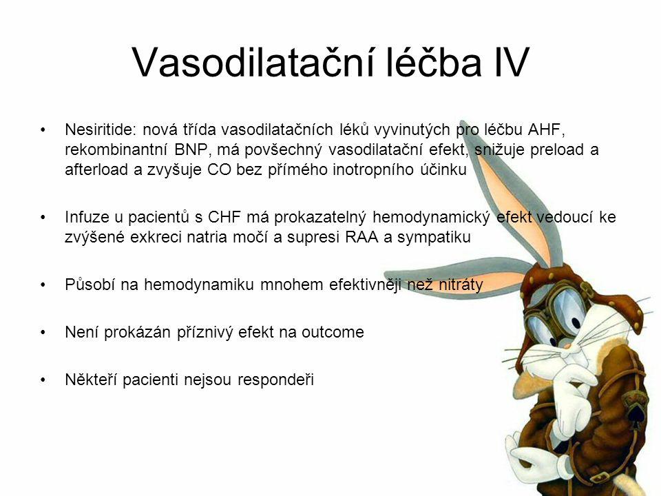 Vasodilatační léčba IV Nesiritide: nová třída vasodilatačních léků vyvinutých pro léčbu AHF, rekombinantní BNP, má povšechný vasodilatační efekt, snižuje preload a afterload a zvyšuje CO bez přímého inotropního účinku Infuze u pacientů s CHF má prokazatelný hemodynamický efekt vedoucí ke zvýšené exkreci natria močí a supresi RAA a sympatiku Působí na hemodynamiku mnohem efektivněji než nitráty Není prokázán příznivý efekt na outcome Někteří pacienti nejsou respondeři