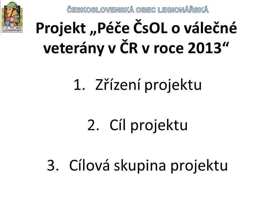 """Projekt """"Péče ČsOL o válečné veterány v ČR v roce 2013 1.Zřízení projektu 2.Cíl projektu 3.Cílová skupina projektu"""