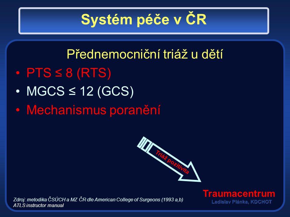 Přednemocniční triáž u dětí PTS ≤ 8 (RTS) MGCS ≤ 12 (GCS) Mechanismus poranění Zdroj: metodika ČSÚCH a MZ ČR dle American College of Surgeons (1993 a,b) ATLS instructor manual Traumacentrum Systém péče v ČR Triáž pozitivita