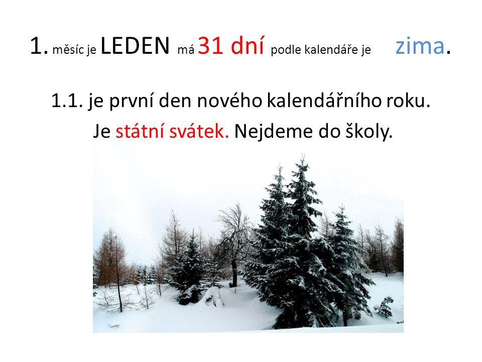 1. měsíc je LEDEN má 31 dní podle kalendáře je zima. 1.1. je první den nového kalendářního roku. Je státní svátek. Nejdeme do školy.