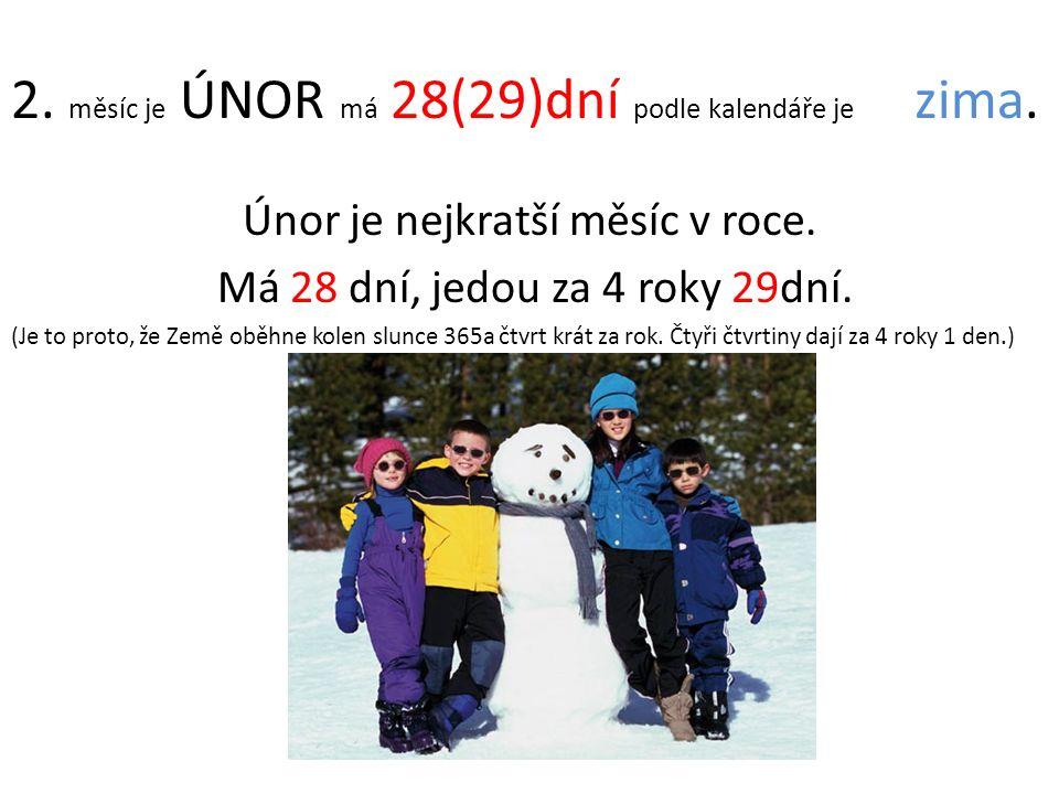 2. měsíc je ÚNOR má 28(29)dní podle kalendáře je zima. Únor je nejkratší měsíc v roce. Má 28 dní, jedou za 4 roky 29dní. (Je to proto, že Země oběhne