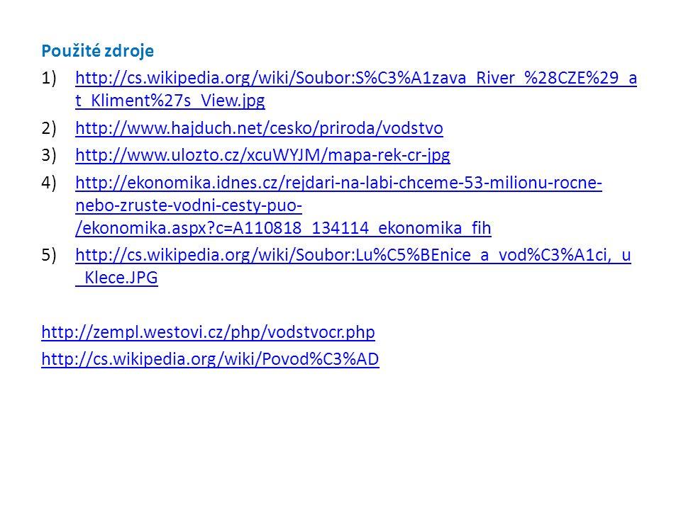 Použité zdroje 1)http://cs.wikipedia.org/wiki/Soubor:S%C3%A1zava_River_%28CZE%29_a t_Kliment%27s_View.jpghttp://cs.wikipedia.org/wiki/Soubor:S%C3%A1zava_River_%28CZE%29_a t_Kliment%27s_View.jpg 2)http://www.hajduch.net/cesko/priroda/vodstvohttp://www.hajduch.net/cesko/priroda/vodstvo 3)http://www.ulozto.cz/xcuWYJM/mapa-rek-cr-jpghttp://www.ulozto.cz/xcuWYJM/mapa-rek-cr-jpg 4)http://ekonomika.idnes.cz/rejdari-na-labi-chceme-53-milionu-rocne- nebo-zruste-vodni-cesty-puo- /ekonomika.aspx?c=A110818_134114_ekonomika_fihhttp://ekonomika.idnes.cz/rejdari-na-labi-chceme-53-milionu-rocne- nebo-zruste-vodni-cesty-puo- /ekonomika.aspx?c=A110818_134114_ekonomika_fih 5)http://cs.wikipedia.org/wiki/Soubor:Lu%C5%BEnice_a_vod%C3%A1ci,_u _Klece.JPGhttp://cs.wikipedia.org/wiki/Soubor:Lu%C5%BEnice_a_vod%C3%A1ci,_u _Klece.JPG http://zempl.westovi.cz/php/vodstvocr.php http://cs.wikipedia.org/wiki/Povod%C3%AD