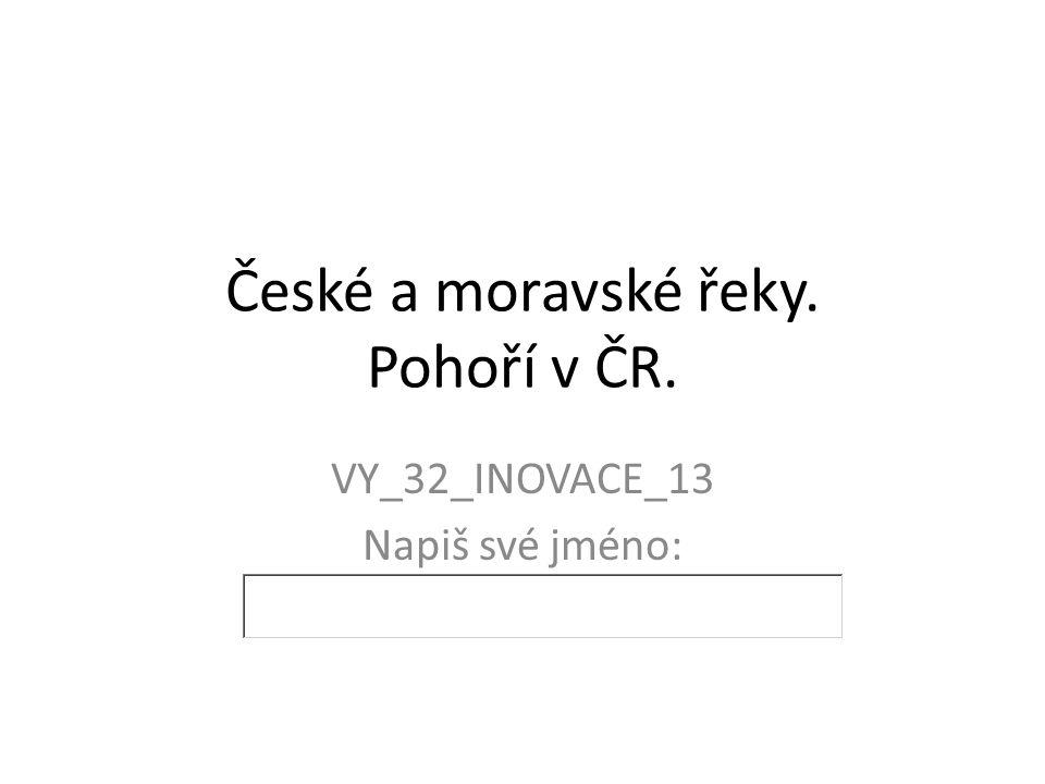 České a moravské řeky. Pohoří v ČR. VY_32_INOVACE_13 Napiš své jméno: