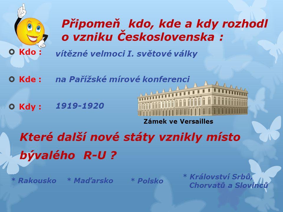 Připomeň kdo, kde a kdy rozhodl o vzniku Československa :  Kdo :  Kde :  Kdy : Které další nové státy vznikly místo bývalého R-U .