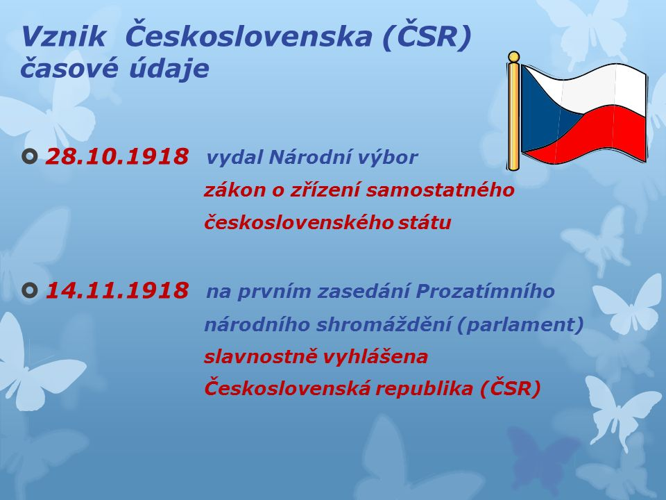 Vznik Československa (ČSR) časové údaje  28.10.1918 vydal Národní výbor zákon o zřízení samostatného československého státu  14.11.1918 na prvním zasedání Prozatímního národního shromáždění (parlament) slavnostně vyhlášena Československá republika (ČSR)