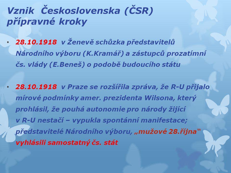 Vznik Československa (ČSR) přípravné kroky 28.10.1918 v Ženevě schůzka představitelů Národního výboru (K.Kramář) a zástupců prozatímní čs.