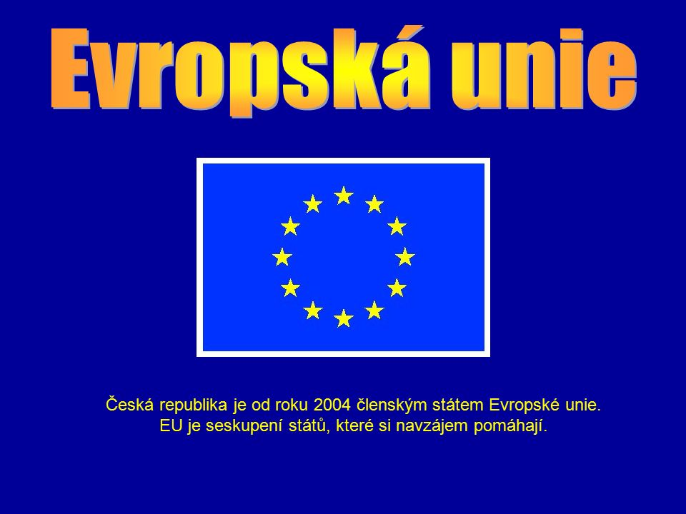 Česká republika je od roku 2004 členským státem Evropské unie. EU je seskupení států, které si navzájem pomáhají.