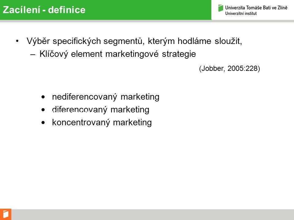 Zacílení - definice Výběr specifických segmentů, kterým hodláme sloužit, –Klíčový element marketingové strategie (Jobber, 2005:228)  nediferencovaný marketing  diferencovaný marketing  koncentrovaný marketing Strategie založené na segmentaci: