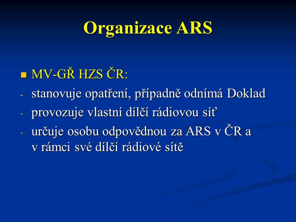 Organizace ARS MV-GŘ HZS ČR: MV-GŘ HZS ČR: - stanovuje opatření, případně odnímá Doklad - provozuje vlastní dílčí rádiovou síť - určuje osobu odpovědnou za ARS v ČR a v rámci své dílčí rádiové sítě