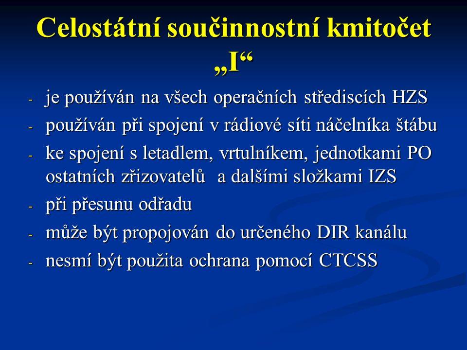 """Celostátní součinnostní kmitočet """"I - je používán na všech operačních střediscích HZS - používán při spojení v rádiové síti náčelníka štábu - ke spojení s letadlem, vrtulníkem, jednotkami PO ostatních zřizovatelů a dalšími složkami IZS - při přesunu odřadu - může být propojován do určeného DIR kanálu - nesmí být použita ochrana pomocí CTCSS"""