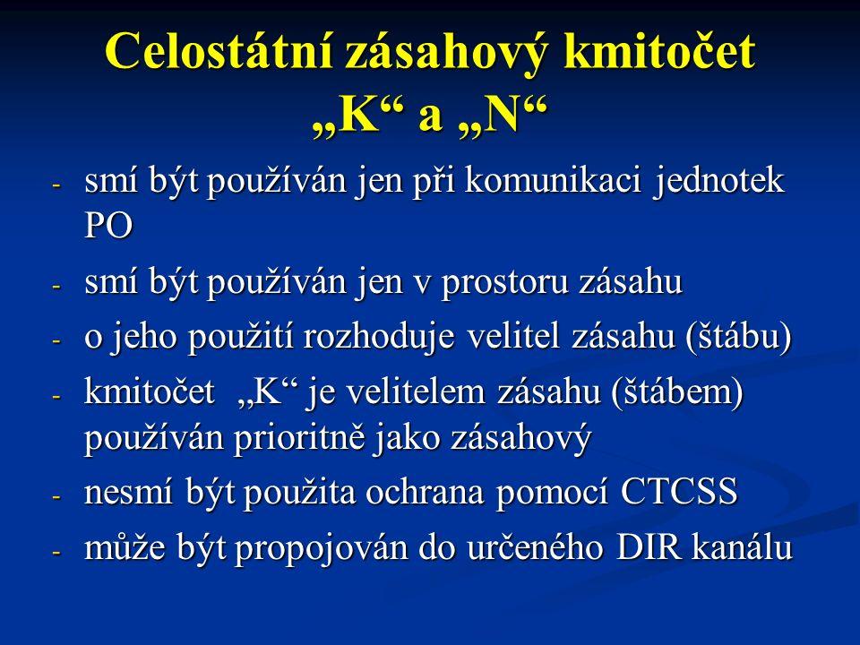 """Celostátní zásahový kmitočet """"K a """"N - smí být používán jen při komunikaci jednotek PO - smí být používán jen v prostoru zásahu - o jeho použití rozhoduje velitel zásahu (štábu) - kmitočet """"K je velitelem zásahu (štábem) používán prioritně jako zásahový - nesmí být použita ochrana pomocí CTCSS - může být propojován do určeného DIR kanálu"""