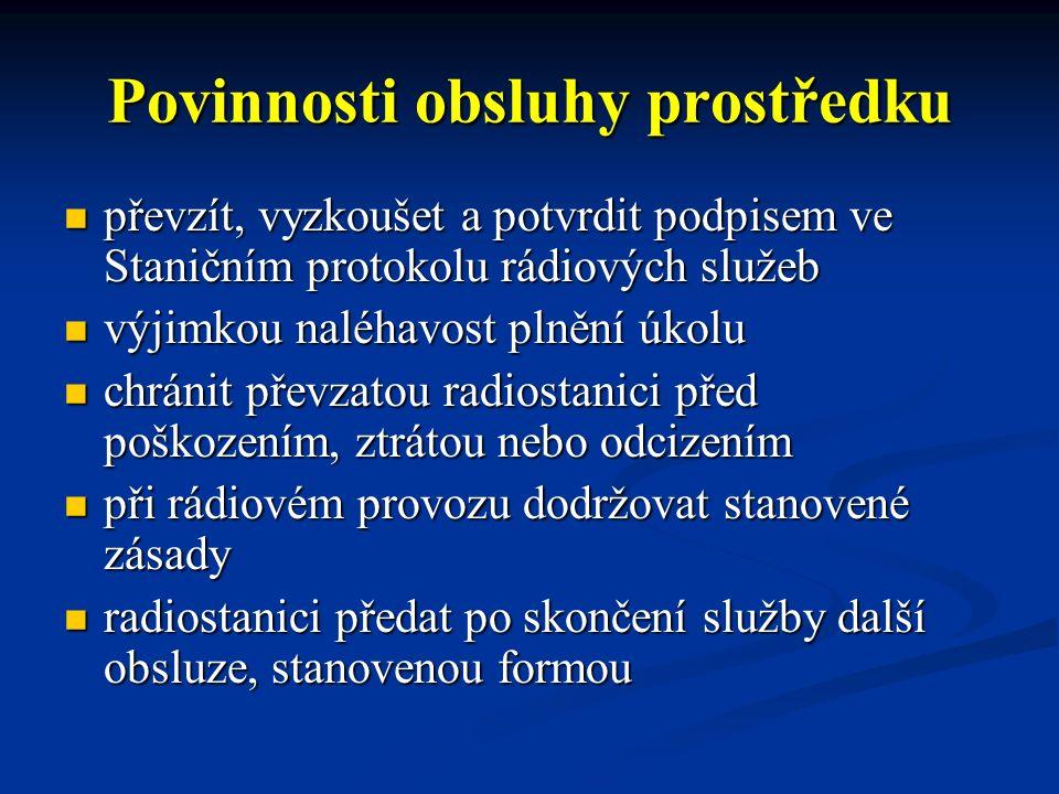 Povinnosti obsluhy prostředku převzít, vyzkoušet a potvrdit podpisem ve Staničním protokolu rádiových služeb převzít, vyzkoušet a potvrdit podpisem ve Staničním protokolu rádiových služeb výjimkou naléhavost plnění úkolu výjimkou naléhavost plnění úkolu chránit převzatou radiostanici před poškozením, ztrátou nebo odcizením chránit převzatou radiostanici před poškozením, ztrátou nebo odcizením při rádiovém provozu dodržovat stanovené zásady při rádiovém provozu dodržovat stanovené zásady radiostanici předat po skončení služby další obsluze, stanovenou formou radiostanici předat po skončení služby další obsluze, stanovenou formou