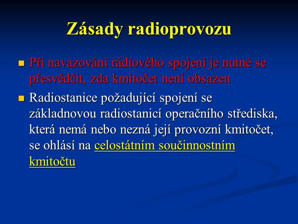Zásady radioprovozu Při navazování rádiového spojení je nutné se přesvědčit, zda kmitočet není obsazen Při navazování rádiového spojení je nutné se přesvědčit, zda kmitočet není obsazen Radiostanice požadující spojení se základnovou radiostanicí operačního střediska, která nemá nebo nezná její provozní kmitočet, se ohlásí na celostátním součinnostním kmitočtu Radiostanice požadující spojení se základnovou radiostanicí operačního střediska, která nemá nebo nezná její provozní kmitočet, se ohlásí na celostátním součinnostním kmitočtu