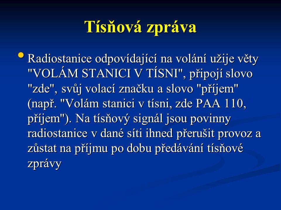 Tísňová zpráva Radiostanice odpovídající na volání užije věty VOLÁM STANICI V TÍSNI , připojí slovo zde , svůj volací značku a slovo příjem (např.