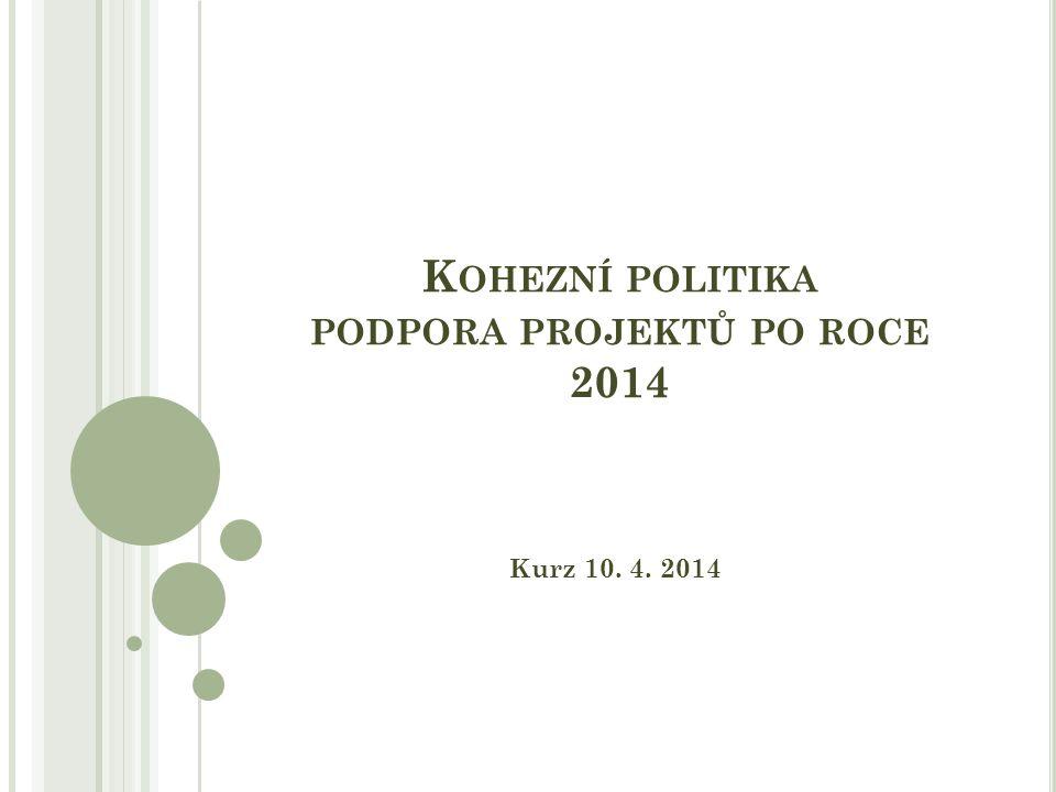 K OHEZNÍ POLITIKA PODPORA PROJEKTŮ PO ROCE 2014 Kurz 10. 4. 2014