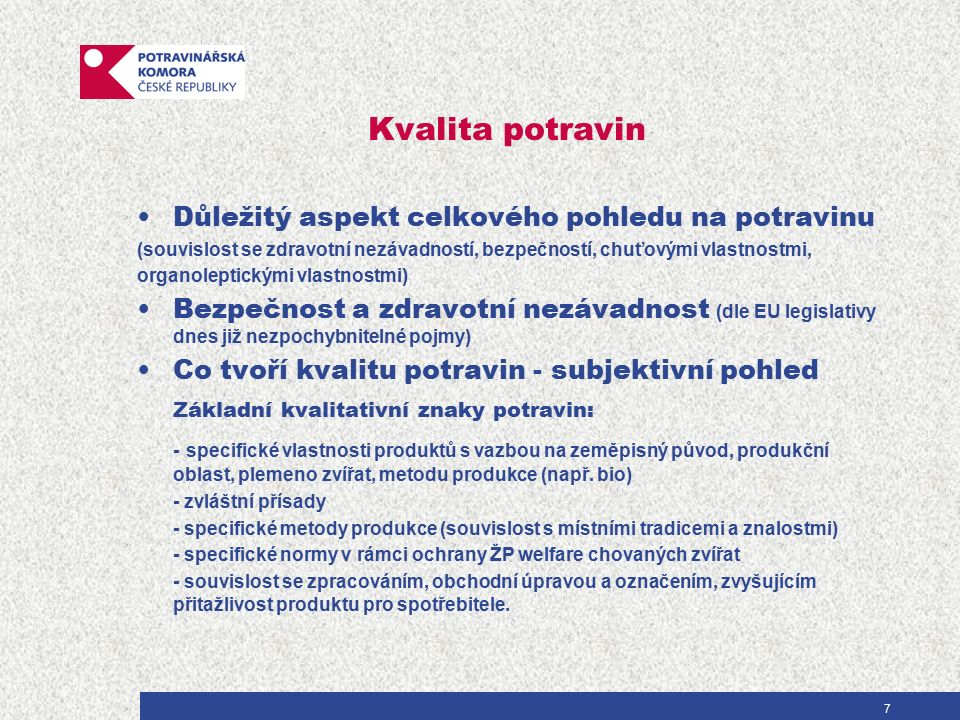7 Kvalita potravin Důležitý aspekt celkového pohledu na potravinu (souvislost se zdravotní nezávadností, bezpečností, chuťovými vlastnostmi, organoleptickými vlastnostmi) Bezpečnost a zdravotní nezávadnost (dle EU legislativy dnes již nezpochybnitelné pojmy) Co tvoří kvalitu potravin - subjektivní pohled Základní kvalitativní znaky potravin: - specifické vlastnosti produktů s vazbou na zeměpisný původ, produkční oblast, plemeno zvířat, metodu produkce (např.