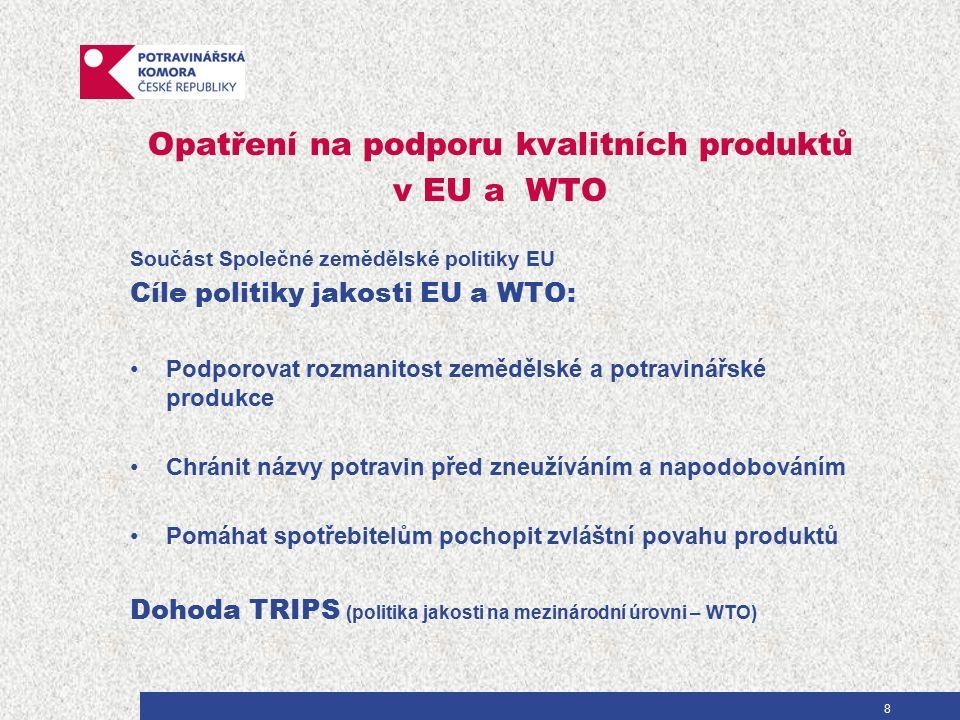 8 Opatření na podporu kvalitních produktů v EU a WTO Součást Společné zemědělské politiky EU Cíle politiky jakosti EU a WTO: Podporovat rozmanitost zemědělské a potravinářské produkce Chránit názvy potravin před zneužíváním a napodobováním Pomáhat spotřebitelům pochopit zvláštní povahu produktů Dohoda TRIPS (politika jakosti na mezinárodní úrovni – WTO)