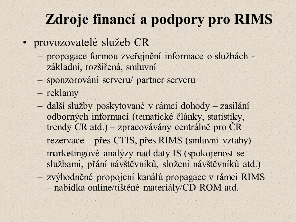 Zdroje financí a podpory pro RIMS provozovatelé služeb CR –propagace formou zveřejnění informace o službách - základní, rozšířená, smluvní –sponzorování serveru/ partner serveru –reklamy –další služby poskytované v rámci dohody – zasílání odborných informací (tematické články, statistiky, trendy CR atd.) – zpracovávány centrálně pro ČR –rezervace – přes CTIS, přes RIMS (smluvní vztahy) –marketingové analýzy nad daty IS (spokojenost se službami, přání návštěvníků, složení návštěvníků atd.) –zvýhodněné propojení kanálů propagace v rámci RIMS – nabídka online/tištěné materiály/CD ROM atd.