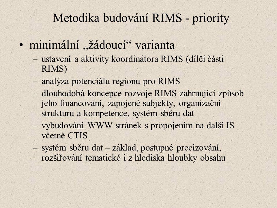"""Metodika budování RIMS - priority minimální """"žádoucí varianta –ustavení a aktivity koordinátora RIMS (dílčí části RIMS) –analýza potenciálu regionu pro RIMS –dlouhodobá koncepce rozvoje RIMS zahrnující způsob jeho financování, zapojené subjekty, organizační strukturu a kompetence, systém sběru dat –vybudování WWW stránek s propojením na další IS včetně CTIS –systém sběru dat – základ, postupné precizování, rozšiřování tematické i z hlediska hloubky obsahu"""