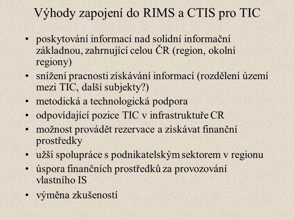 Výhody zapojení do RIMS a CTIS pro TIC poskytování informací nad solidní informační základnou, zahrnující celou ČR (region, okolní regiony) snížení pracnosti získávání informací (rozdělení území mezi TIC, další subjekty?) metodická a technologická podpora odpovídající pozice TIC v infrastruktuře CR možnost provádět rezervace a získávat finanční prostředky užší spolupráce s podnikatelským sektorem v regionu úspora finančních prostředků za provozování vlastního IS výměna zkušeností