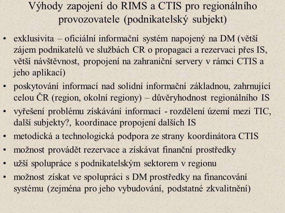 Výhody zapojení do RIMS a CTIS pro regionálního provozovatele (podnikatelský subjekt) exklusivita – oficiální informační systém napojený na DM (větší zájem podnikatelů ve službách CR o propagaci a rezervaci přes IS, větší návštěvnost, propojení na zahraniční servery v rámci CTIS a jeho aplikací) poskytování informací nad solidní informační základnou, zahrnující celou ČR (region, okolní regiony) – důvěryhodnost regionálního IS vyřešení problému získávání informací - rozdělení území mezi TIC, další subjekty?, koordinace propojení dalších IS metodická a technologická podpora ze strany koordinátora CTIS možnost provádět rezervace a získávat finanční prostředky užší spolupráce s podnikatelským sektorem v regionu možnost získat ve spolupráci s DM prostředky na financování systému (zejména pro jeho vybudování, podstatné zkvalitnění)