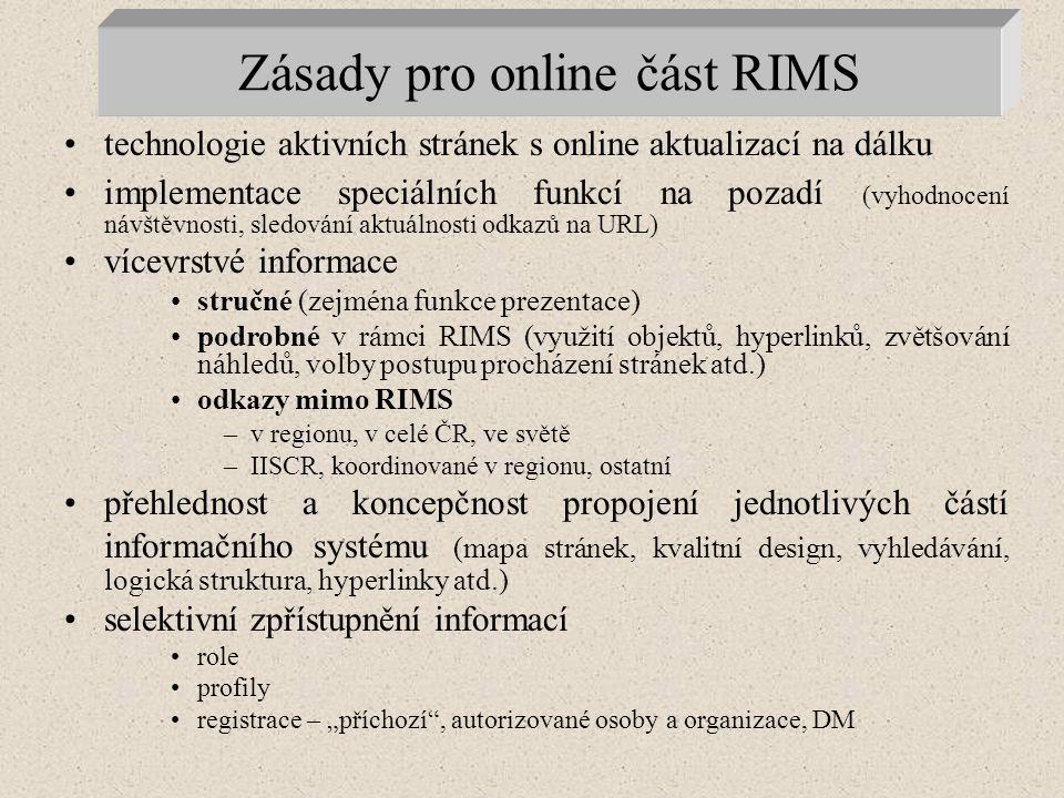 """Zásady pro online část RIMS technologie aktivních stránek s online aktualizací na dálku implementace speciálních funkcí na pozadí (vyhodnocení návštěvnosti, sledování aktuálnosti odkazů na URL) vícevrstvé informace stručné (zejména funkce prezentace) podrobné v rámci RIMS (využití objektů, hyperlinků, zvětšování náhledů, volby postupu procházení stránek atd.) odkazy mimo RIMS –v regionu, v celé ČR, ve světě –IISCR, koordinované v regionu, ostatní přehlednost a koncepčnost propojení jednotlivých částí informačního systému (mapa stránek, kvalitní design, vyhledávání, logická struktura, hyperlinky atd.) selektivní zpřístupnění informací role profily registrace – """"příchozí , autorizované osoby a organizace, DM"""