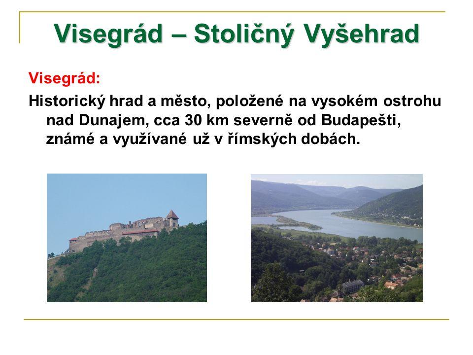 Visegrád – Stoličný Vyšehrad Visegrád: Historický hrad a město, položené na vysokém ostrohu nad Dunajem, cca 30 km severně od Budapešti, známé a využívané už v římských dobách.