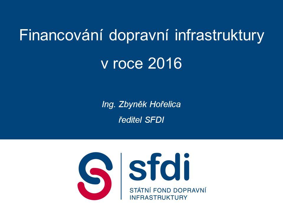 Financování dopravní infrastruktury v roce 2016 Ing. Zbyněk Hořelica ředitel SFDI