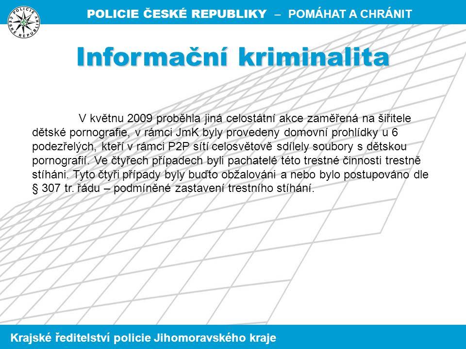 POLICIE ČESKÉ REPUBLIKY – POMÁHAT A CHRÁNIT Krajské ředitelství policie Jihomoravského kraje Informační kriminalita V květnu 2009 proběhla jiná celostátní akce zaměřená na šiřitele dětské pornografie, v rámci JmK byly provedeny domovní prohlídky u 6 podezřelých, kteří v rámci P2P sítí celosvětově sdílely soubory s dětskou pornografií.