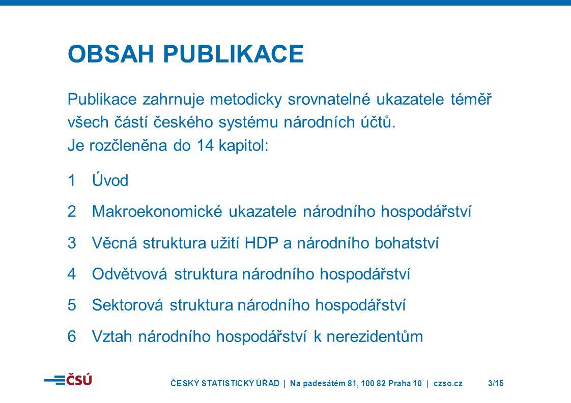ČESKÝ STATISTICKÝ ÚŘAD | Na padesátém 81, 100 82 Praha 10 | czso.cz3/15 OBSAH PUBLIKACE Publikace zahrnuje metodicky srovnatelné ukazatele téměř všech částí českého systému národních účtů.