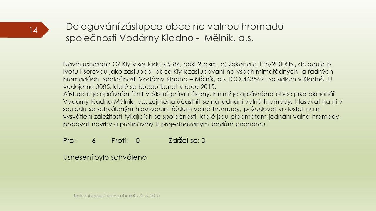 Delegování zástupce obce na valnou hromadu společnosti Vodárny Kladno - Mělník, a.s. Jednání zastupitelstva obce Kly 31.3. 2015 14 Návrh usnesení: OZ